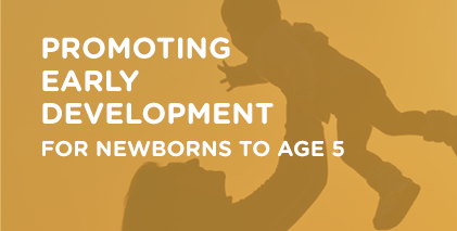 Promoting Early Development for newborns to age 5